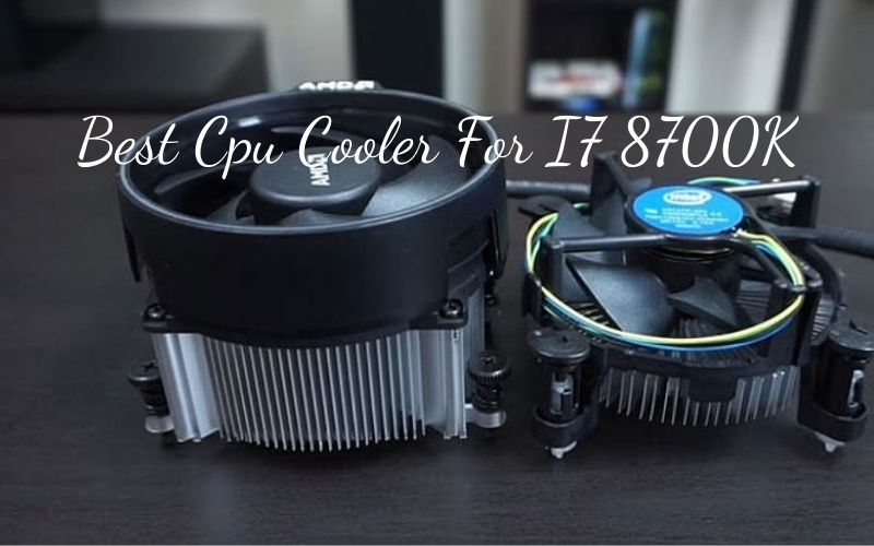 Best Cpu Cooler For I7 8700K 2021 Recommended For You
