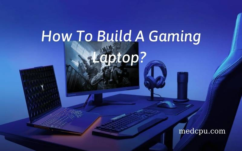How To Build A Gaming Laptop A Complete Guide 2021