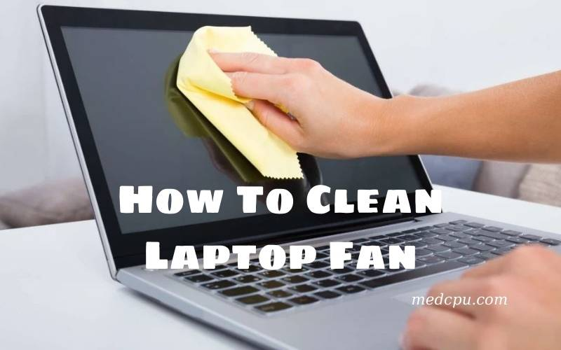 How To Clean Laptop Fan A Complete Guide 2021